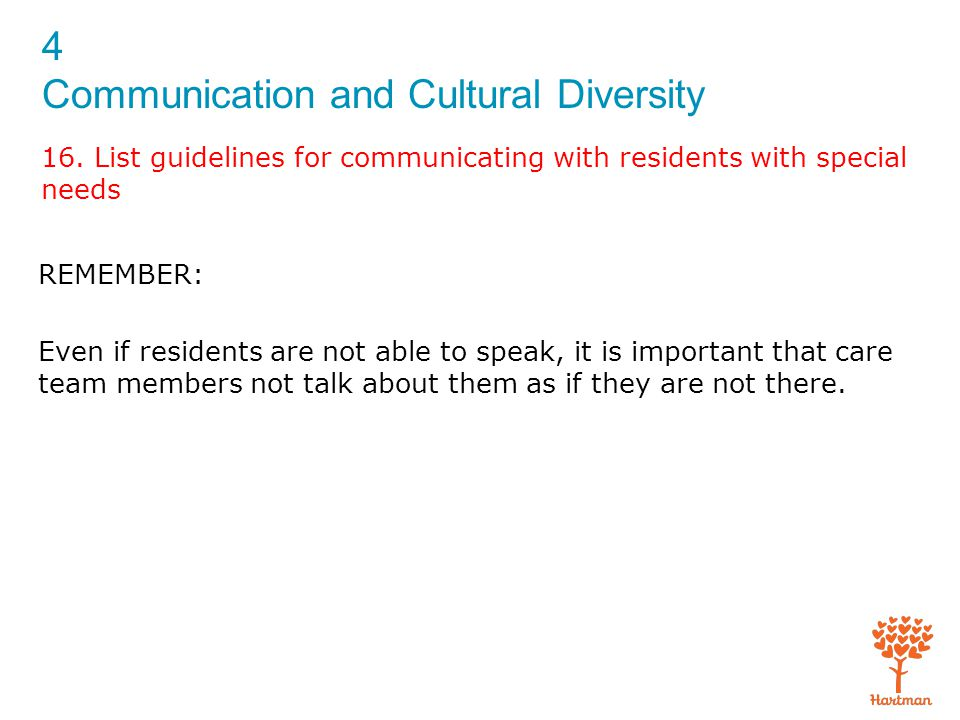 4 Communication and Cultural Diversity 16. List guidelines for communicating with residents with special needs REMEMBER: Even if residents are not abl