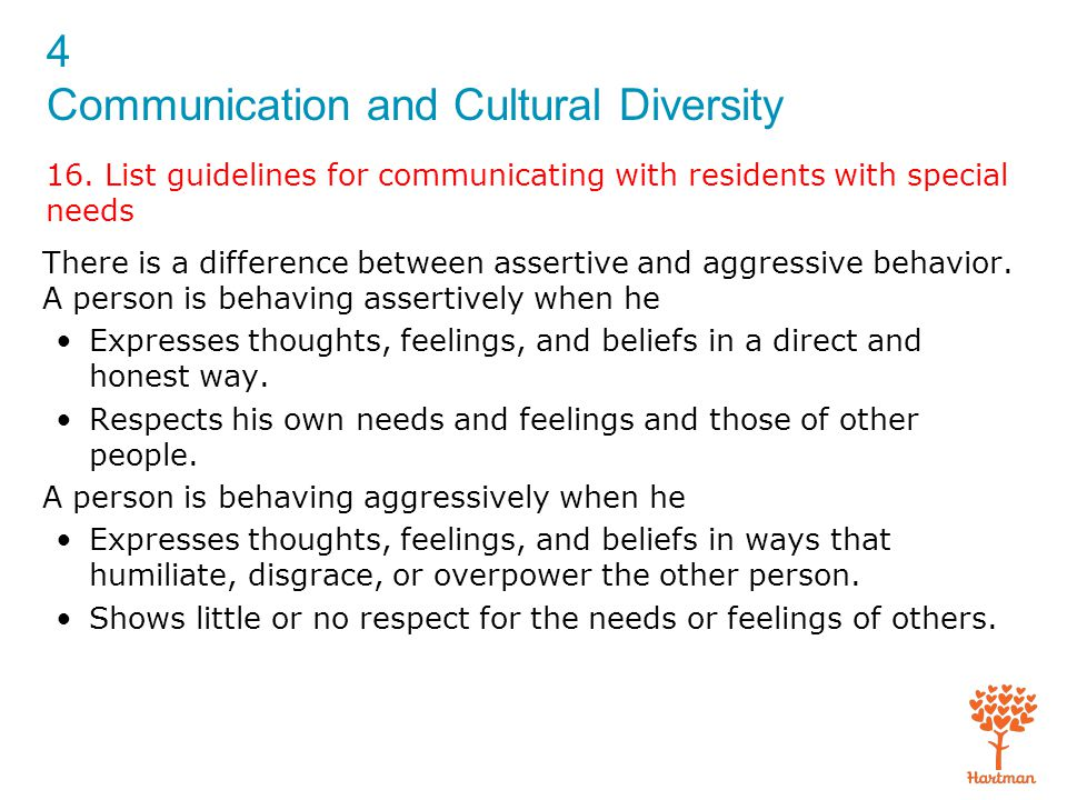 4 Communication and Cultural Diversity 16. List guidelines for communicating with residents with special needs There is a difference between assertive