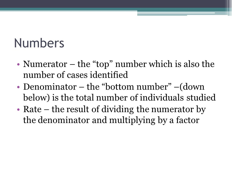 """Numbers Numerator – the """"top"""" number which is also the number of cases identified Denominator – the """"bottom number"""" –(down below) is the total number"""