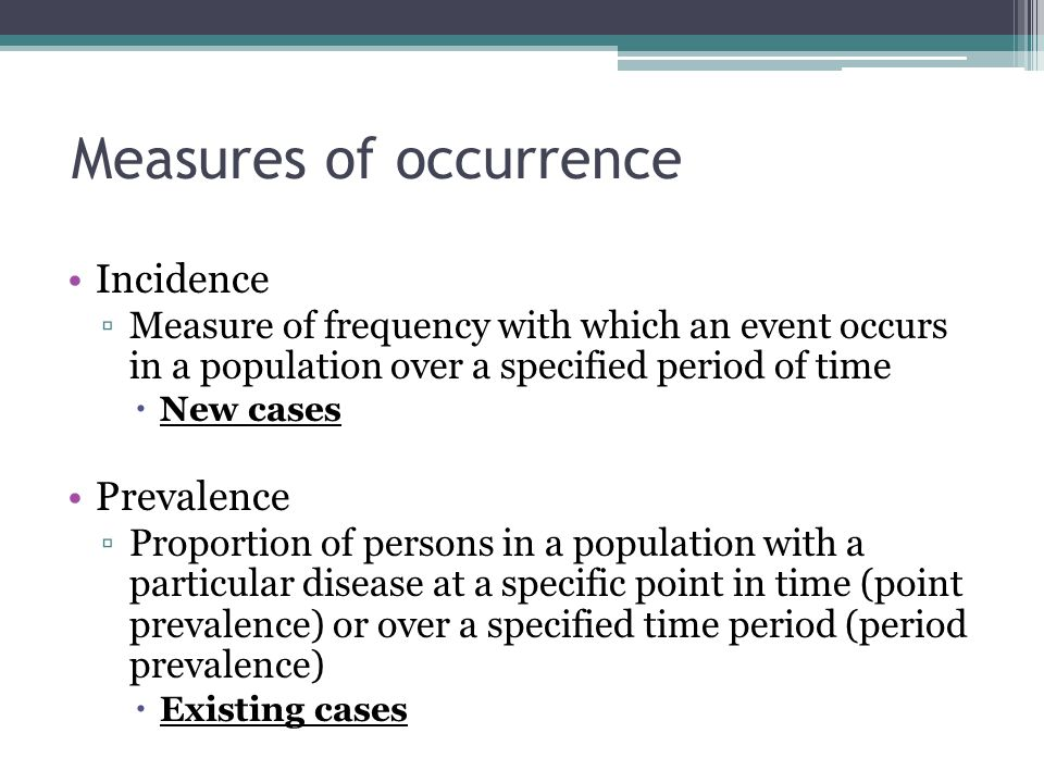 Measures of occurrence Incidence ▫Measure of frequency with which an event occurs in a population over a specified period of time  New cases Prevalen