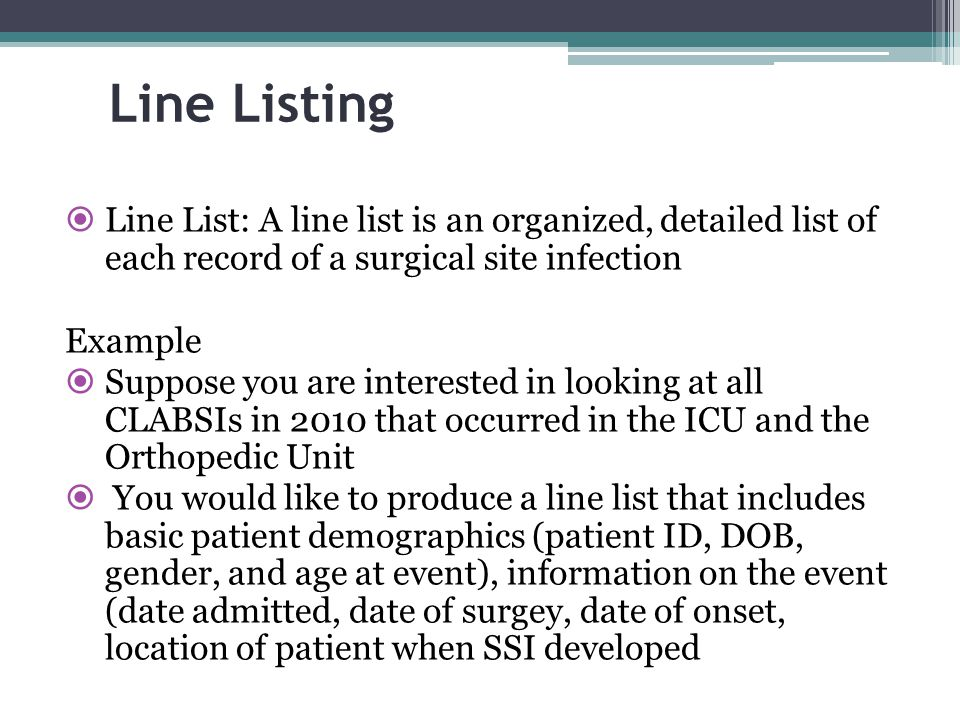 Line Listing  Line List: A line list is an organized, detailed list of each record of a surgical site infection Example  Suppose you are interested