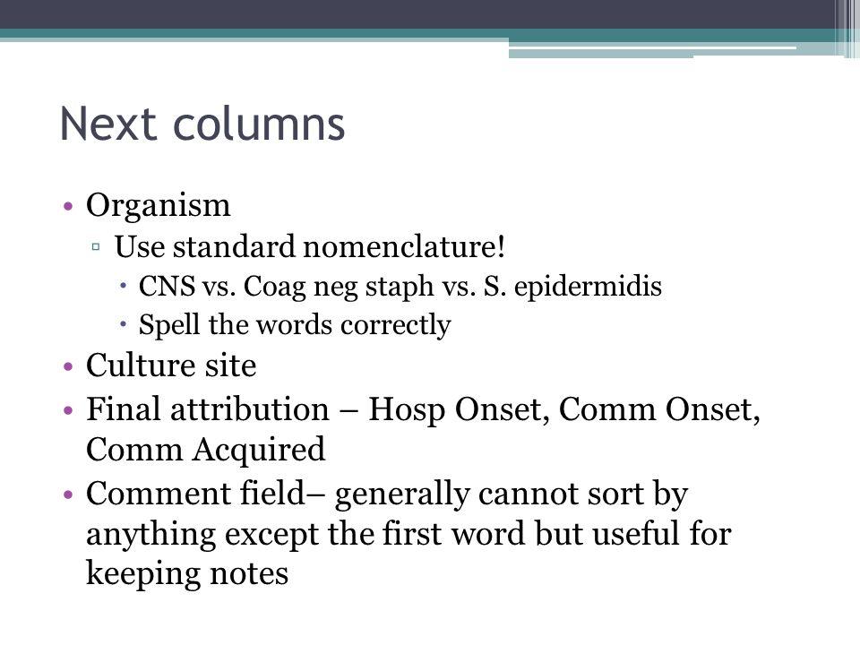 Next columns Organism ▫Use standard nomenclature!  CNS vs. Coag neg staph vs. S. epidermidis  Spell the words correctly Culture site Final attributi