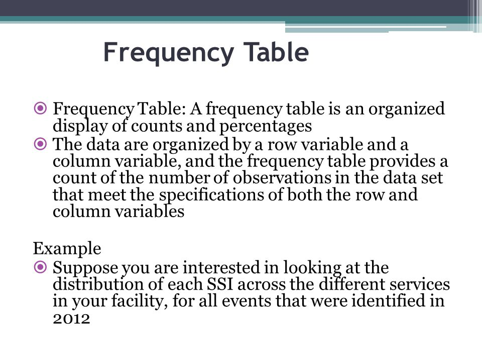 Frequency Table  Frequency Table: A frequency table is an organized display of counts and percentages  The data are organized by a row variable and
