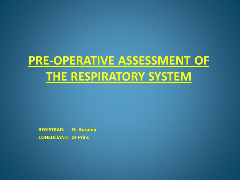 PRE-OPERATIVE ASSESSMENT OF THE RESPIRATORY SYSTEM REGISTRAR: Dr Aucamp CONSULTANT: Dr Prins