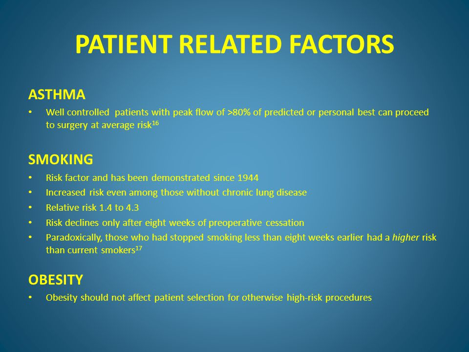 PATIENT RELATED FACTORS ASTHMA Well controlled patients with peak flow of >80% of predicted or personal best can proceed to surgery at average risk 16 SMOKING Risk factor and has been demonstrated since 1944 Increased risk even among those without chronic lung disease Relative risk 1.4 to 4.3 Risk declines only after eight weeks of preoperative cessation Paradoxically, those who had stopped smoking less than eight weeks earlier had a higher risk than current smokers 17 OBESITY Obesity should not affect patient selection for otherwise high-risk procedures