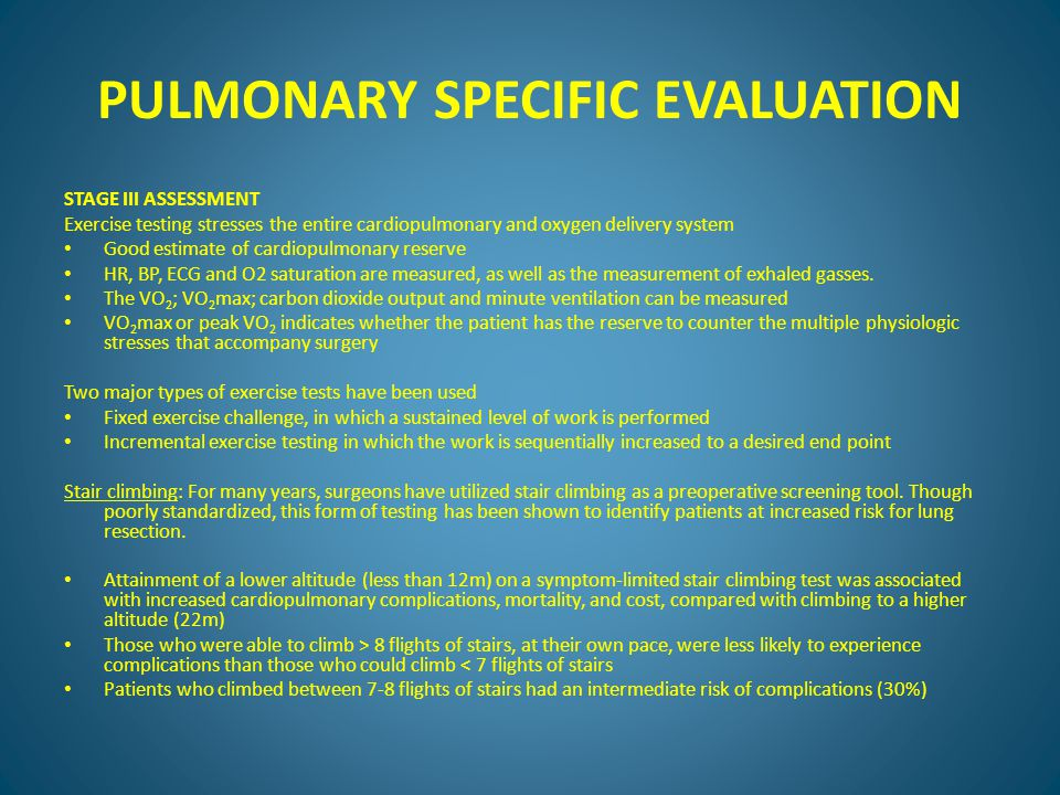 PULMONARY SPECIFIC EVALUATION STAGE III ASSESSMENT Exercise testing stresses the entire cardiopulmonary and oxygen delivery system Good estimate of cardiopulmonary reserve HR, BP, ECG and O2 saturation are measured, as well as the measurement of exhaled gasses.