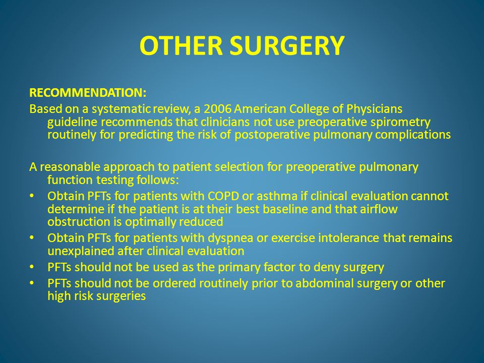 OTHER SURGERY RECOMMENDATION: Based on a systematic review, a 2006 American College of Physicians guideline recommends that clinicians not use preoperative spirometry routinely for predicting the risk of postoperative pulmonary complications A reasonable approach to patient selection for preoperative pulmonary function testing follows: Obtain PFTs for patients with COPD or asthma if clinical evaluation cannot determine if the patient is at their best baseline and that airflow obstruction is optimally reduced Obtain PFTs for patients with dyspnea or exercise intolerance that remains unexplained after clinical evaluation PFTs should not be used as the primary factor to deny surgery PFTs should not be ordered routinely prior to abdominal surgery or other high risk surgeries