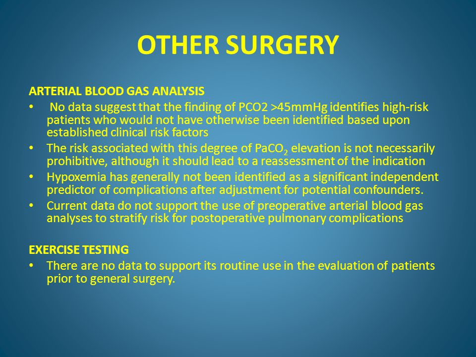 OTHER SURGERY ARTERIAL BLOOD GAS ANALYSIS No data suggest that the finding of PCO2 >45mmHg identifies high-risk patients who would not have otherwise been identified based upon established clinical risk factors The risk associated with this degree of PaCO 2 elevation is not necessarily prohibitive, although it should lead to a reassessment of the indication Hypoxemia has generally not been identified as a significant independent predictor of complications after adjustment for potential confounders.
