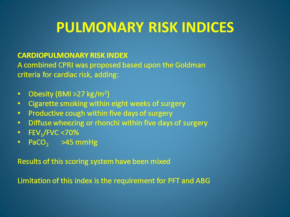 PULMONARY RISK INDICES CARDIOPULMONARY RISK INDEX A combined CPRI was proposed based upon the Goldman criteria for cardiac risk, adding: Obesity (BMI >27 kg/m 2 ) Cigarette smoking within eight weeks of surgery Productive cough within five days of surgery Diffuse wheezing or rhonchi within five days of surgery FEV 1 /FVC <70% PaCO 2 >45 mmHg Results of this scoring system have been mixed Limitation of this index is the requirement for PFT and ABG
