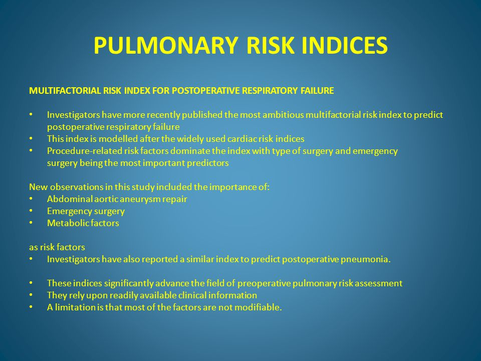 PULMONARY RISK INDICES MULTIFACTORIAL RISK INDEX FOR POSTOPERATIVE RESPIRATORY FAILURE Investigators have more recently published the most ambitious multifactorial risk index to predict postoperative respiratory failure This index is modelled after the widely used cardiac risk indices Procedure-related risk factors dominate the index with type of surgery and emergency surgery being the most important predictors New observations in this study included the importance of: Abdominal aortic aneurysm repair Emergency surgery Metabolic factors as risk factors Investigators have also reported a similar index to predict postoperative pneumonia.