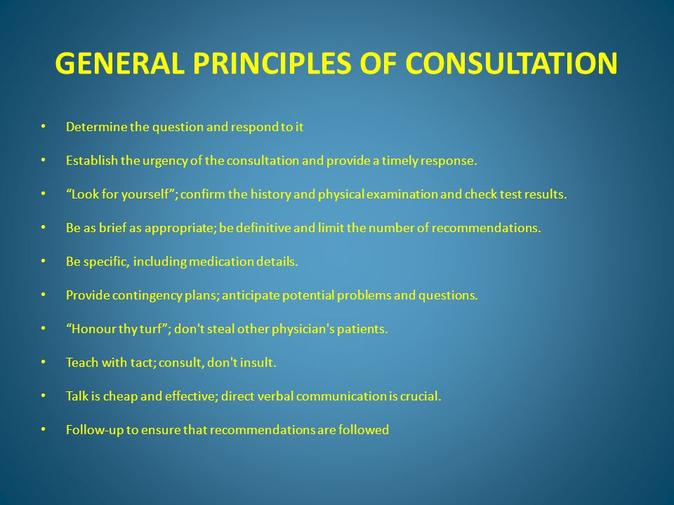 GENERAL PRINCIPLES OF CONSULTATION Determine the question and respond to it Establish the urgency of the consultation and provide a timely response.