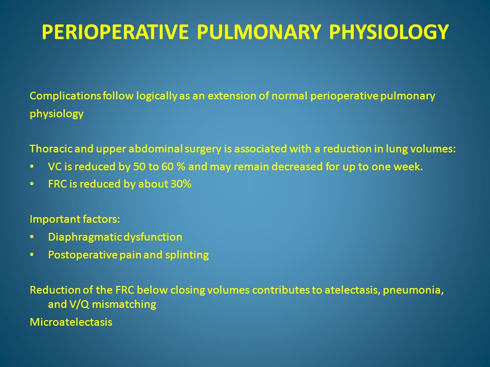 PERIOPERATIVE PULMONARY PHYSIOLOGY Decreased TV, loss of sighing breaths, and increase in RR occur after abdominal and thoracic surgery Residual effects of anesthesia itself and postoperative opioids Inhibition of cough and impairment of mucociliary clearance Lower abdominal surgery to a lesser degree.