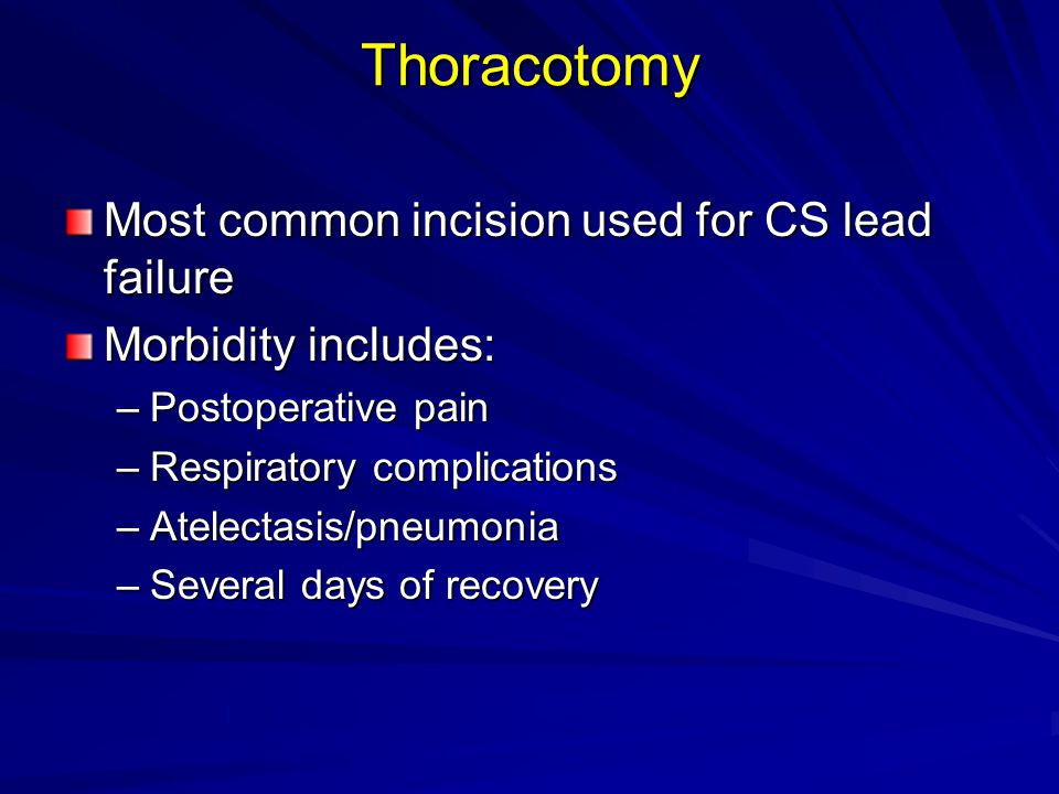 Thoracotomy Most common incision used for CS lead failure Morbidity includes: –Postoperative pain –Respiratory complications –Atelectasis/pneumonia –Several days of recovery