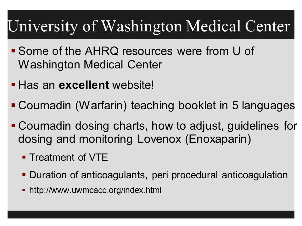 University of Washington Medical Center  Some of the AHRQ resources were from U of Washington Medical Center  Has an excellent website!  Coumadin (