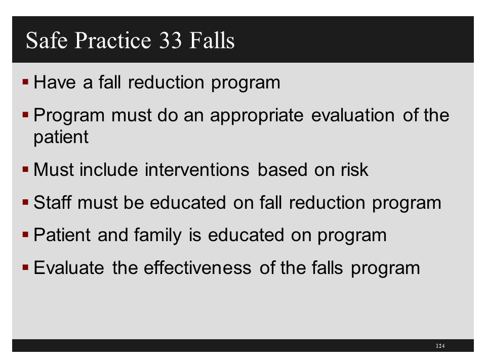 Safe Practice 33 Falls  Have a fall reduction program  Program must do an appropriate evaluation of the patient  Must include interventions based o