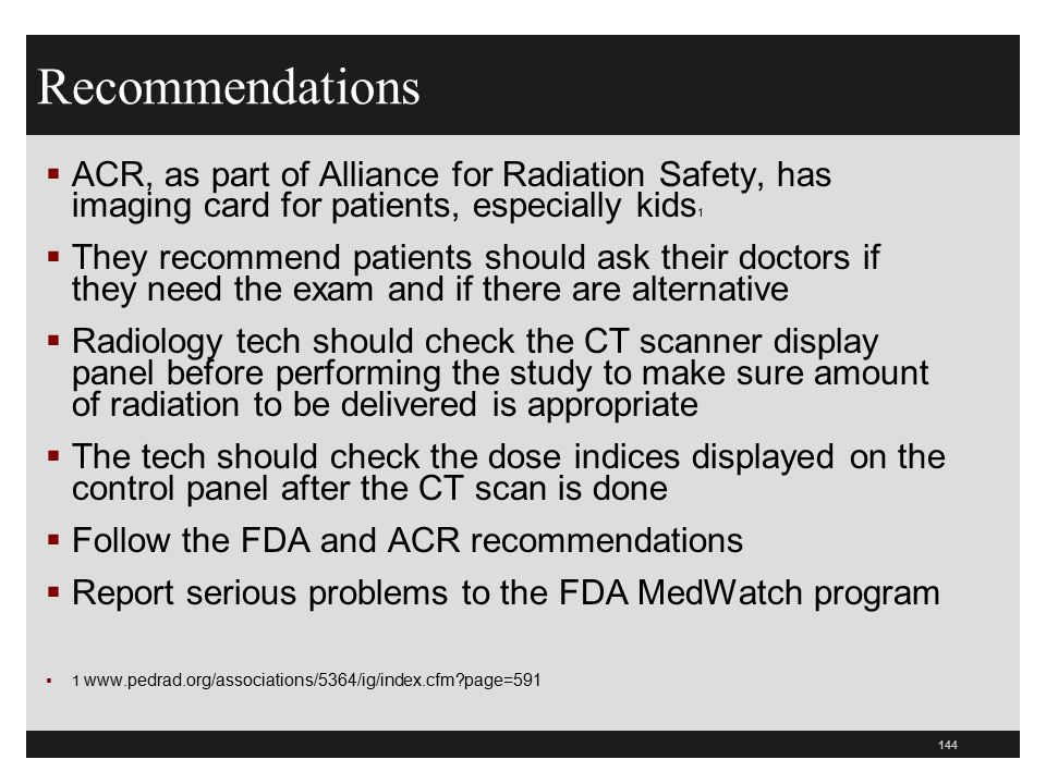 144 Recommendations  ACR, as part of Alliance for Radiation Safety, has imaging card for patients, especially kids 1  They recommend patients should