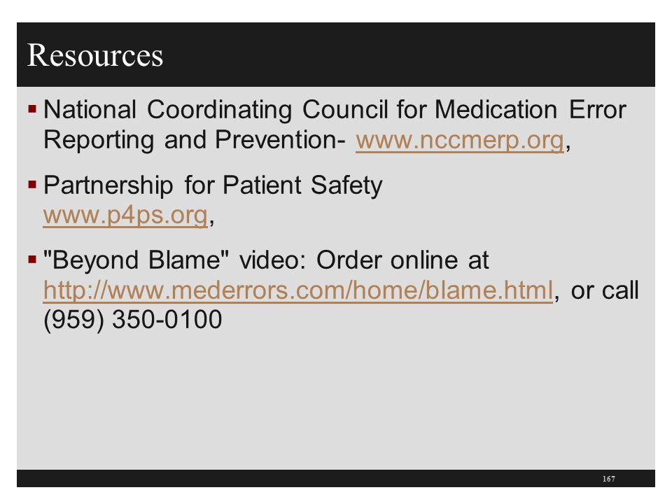 Resources  National Coordinating Council for Medication Error Reporting and Prevention- www.nccmerp.org,www.nccmerp.org  Partnership for Patient Saf