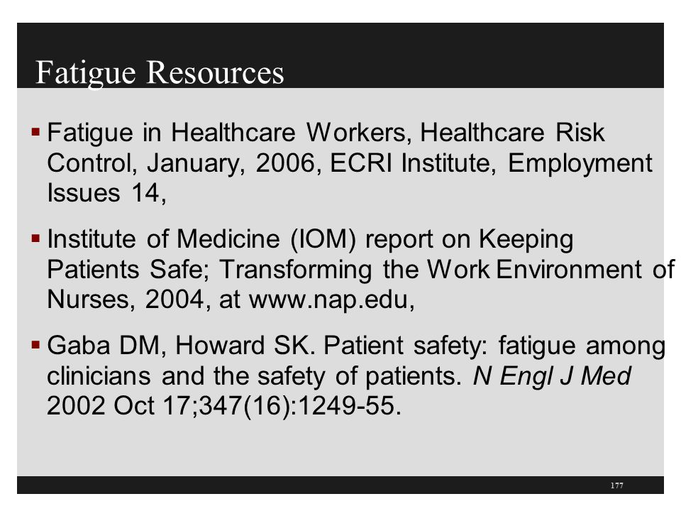 Fatigue Resources  Fatigue in Healthcare Workers, Healthcare Risk Control, January, 2006, ECRI Institute, Employment Issues 14,  Institute of Medici