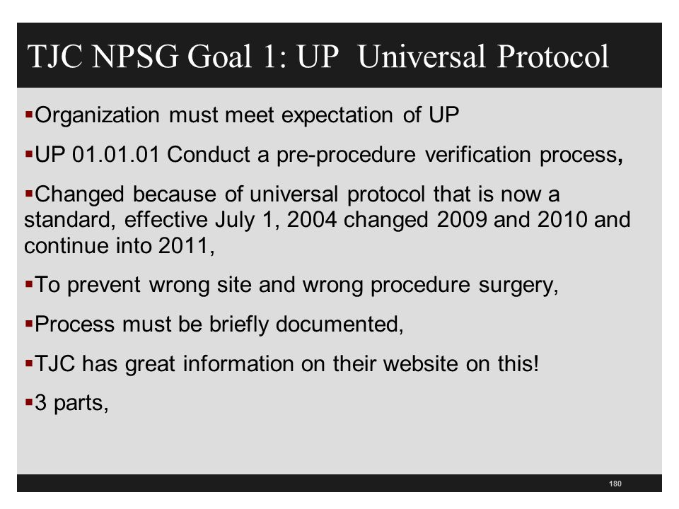 180 TJC NPSG Goal 1: UP Universal Protocol  Organization must meet expectation of UP  UP 01.01.01 Conduct a pre-procedure verification process,  Ch