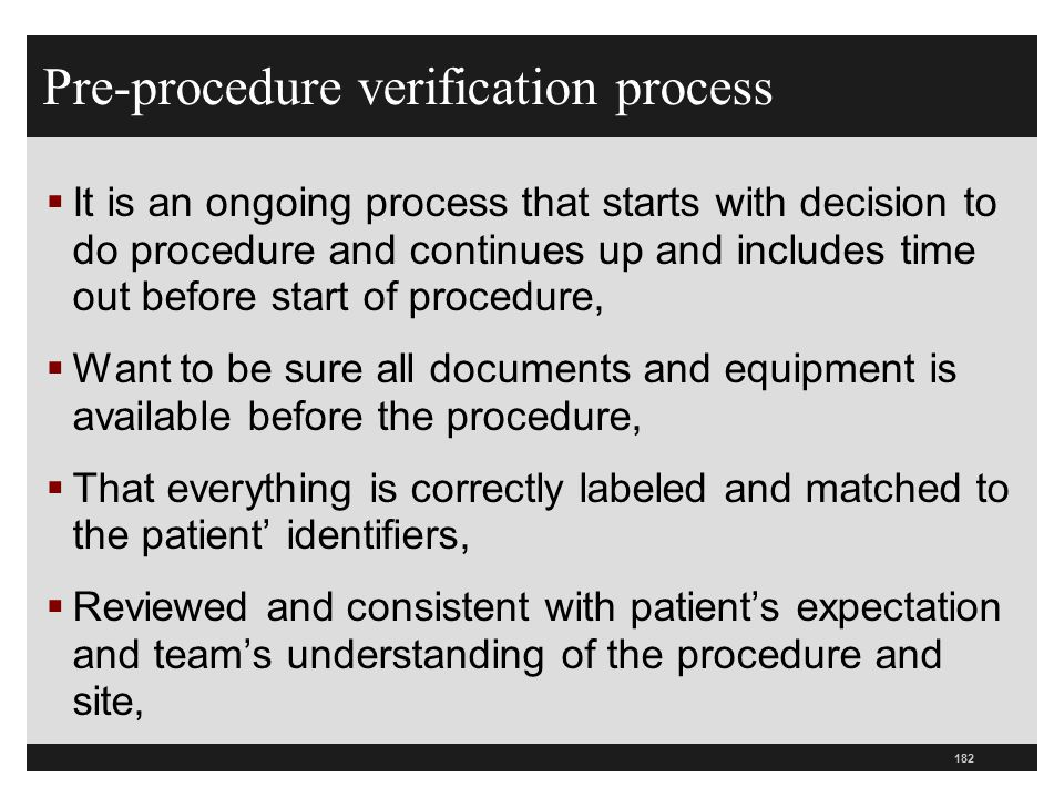 182 Pre-procedure verification process  It is an ongoing process that starts with decision to do procedure and continues up and includes time out bef