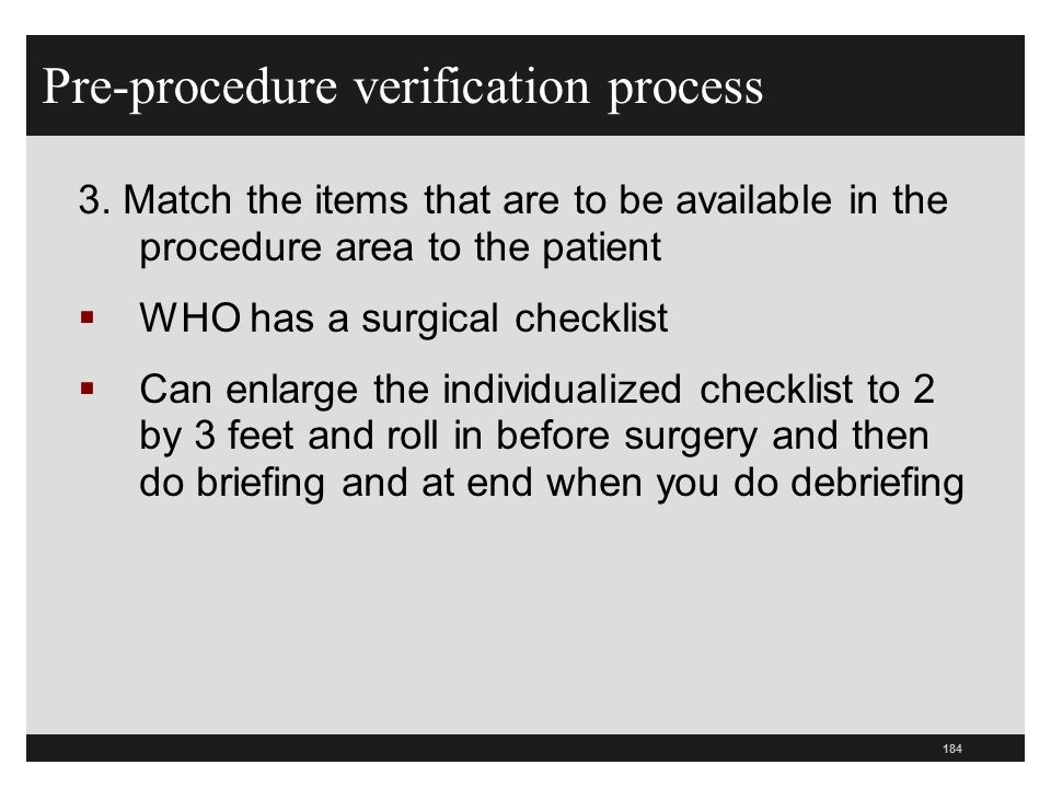 184 Pre-procedure verification process 3. Match the items that are to be available in the procedure area to the patient  WHO has a surgical checklist