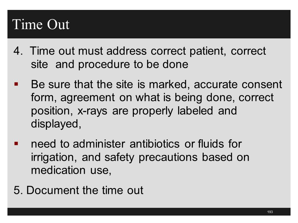 193 Time Out 4. Time out must address correct patient, correct site and procedure to be done  Be sure that the site is marked, accurate consent form,