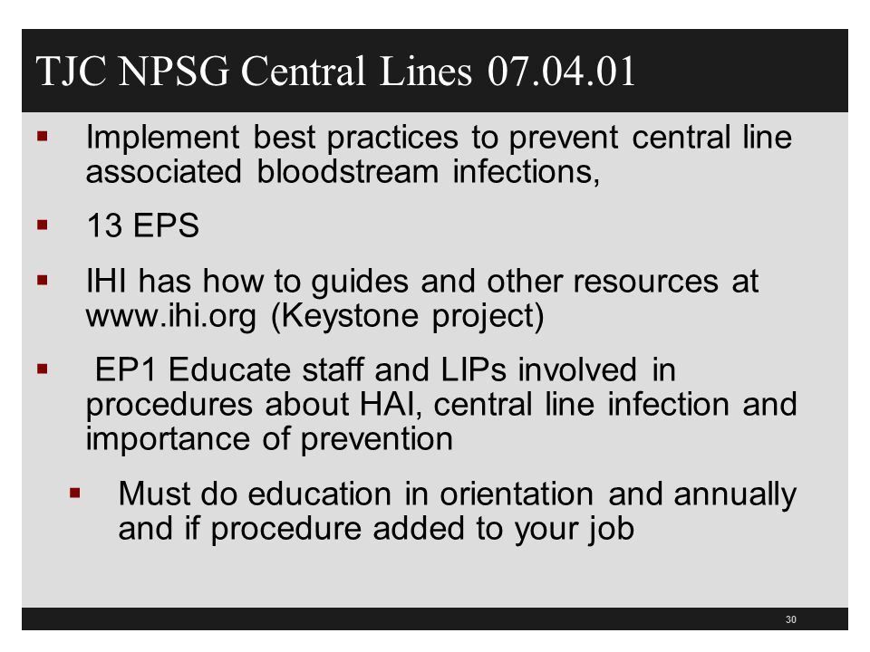 30 TJC NPSG Central Lines 07.04.01  Implement best practices to prevent central line associated bloodstream infections,  13 EPS  IHI has how to gui