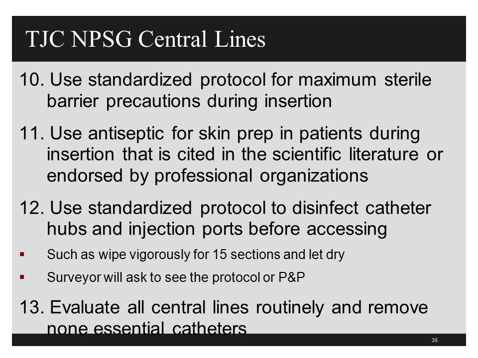 35 TJC NPSG Central Lines 10. Use standardized protocol for maximum sterile barrier precautions during insertion 11. Use antiseptic for skin prep in p