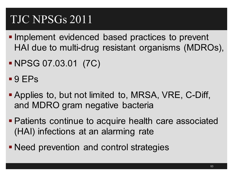 53 TJC NPSGs 2011  Implement evidenced based practices to prevent HAI due to multi-drug resistant organisms (MDROs),  NPSG 07.03.01 (7C)  9 EPs  A