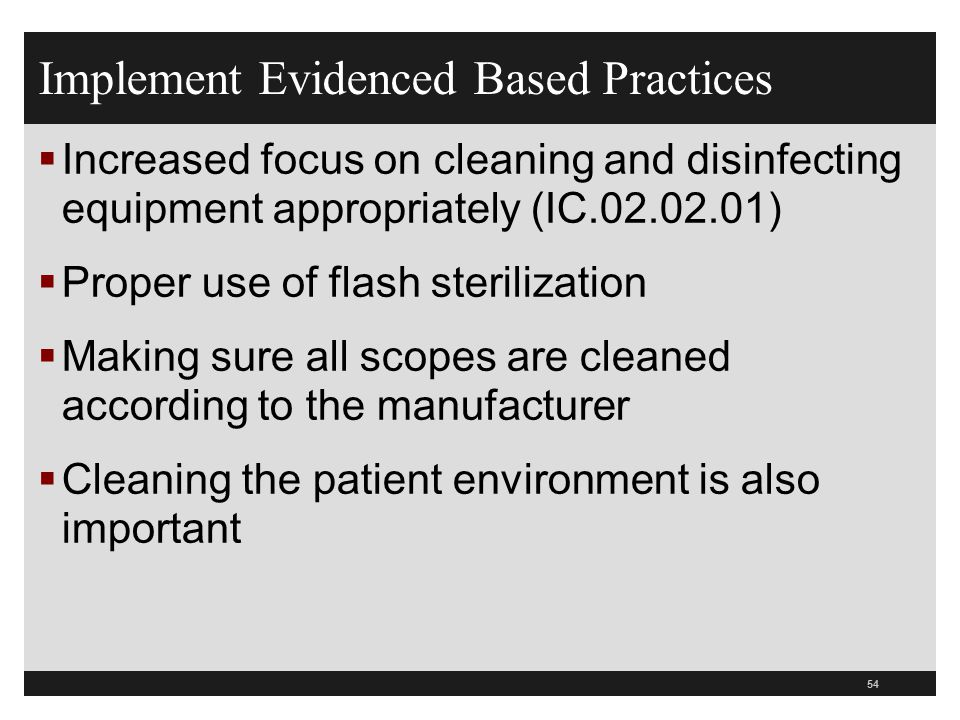 Implement Evidenced Based Practices  Increased focus on cleaning and disinfecting equipment appropriately (IC.02.02.01)  Proper use of flash sterili