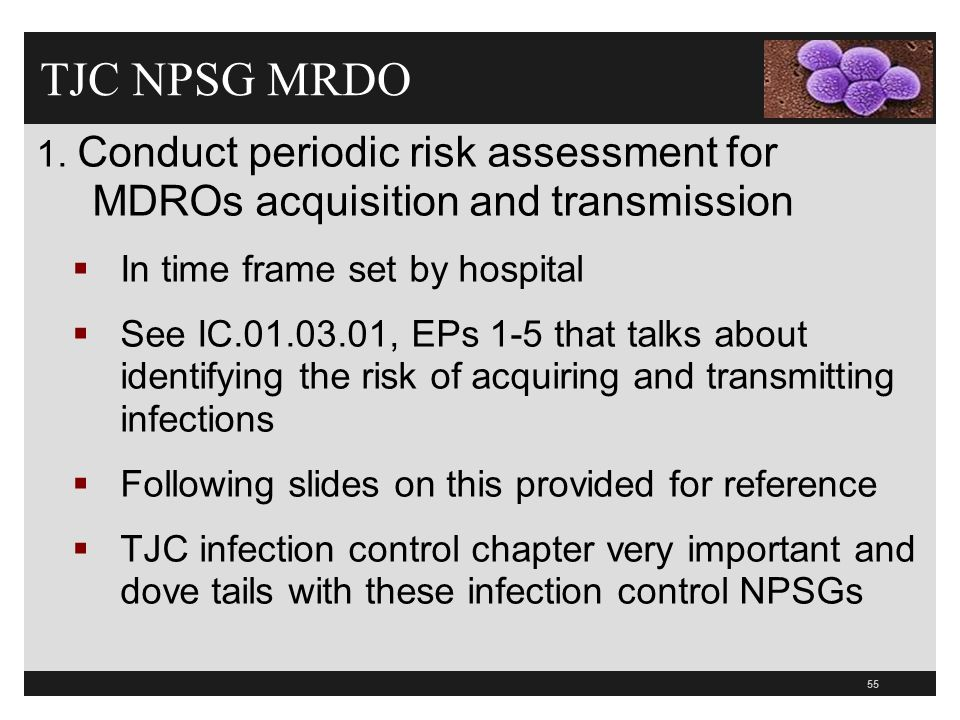 55 TJC NPSG MRDO 1. Conduct periodic risk assessment for MDROs acquisition and transmission  In time frame set by hospital  See IC.01.03.01, EPs 1-5