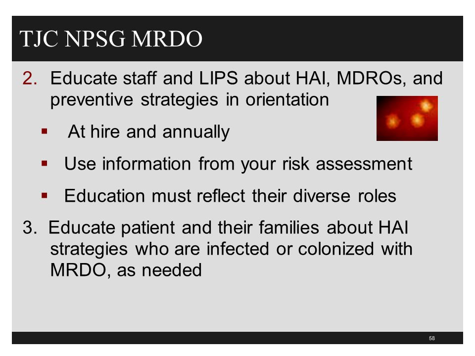 58 TJC NPSG MRDO 2.Educate staff and LIPS about HAI, MDROs, and preventive strategies in orientation  At hire and annually  Use information from you