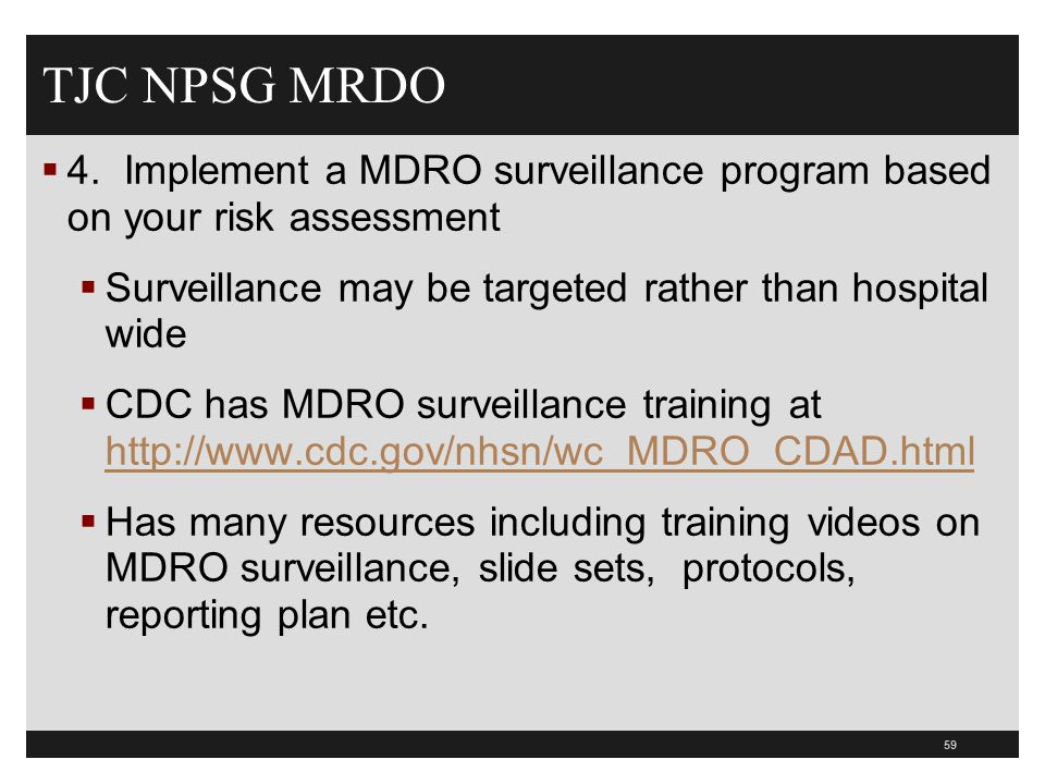 TJC NPSG MRDO  4. Implement a MDRO surveillance program based on your risk assessment  Surveillance may be targeted rather than hospital wide  CDC