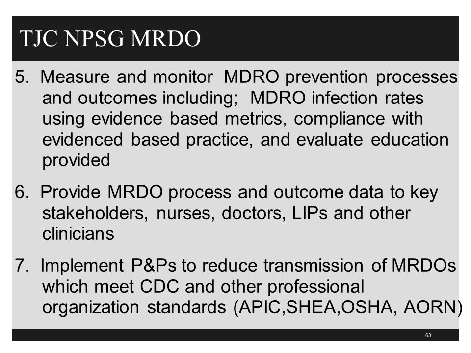 63 TJC NPSG MRDO 5. Measure and monitor MDRO prevention processes and outcomes including; MDRO infection rates using evidence based metrics, complianc