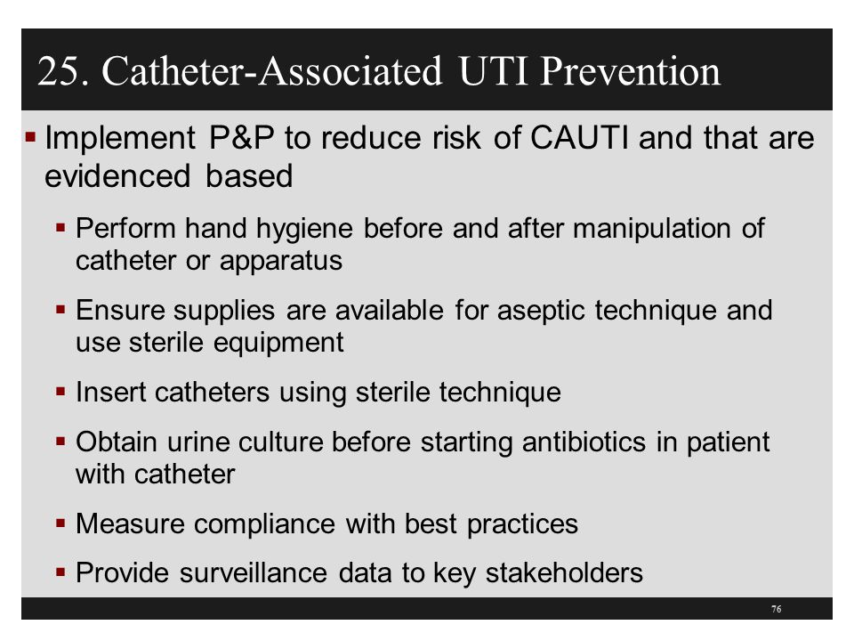 25. Catheter-Associated UTI Prevention  Implement P&P to reduce risk of CAUTI and that are evidenced based  Perform hand hygiene before and after ma