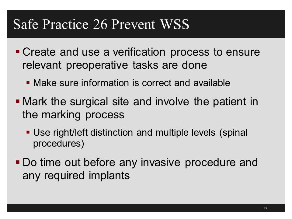 Safe Practice 26 Prevent WSS  Create and use a verification process to ensure relevant preoperative tasks are done  Make sure information is correct