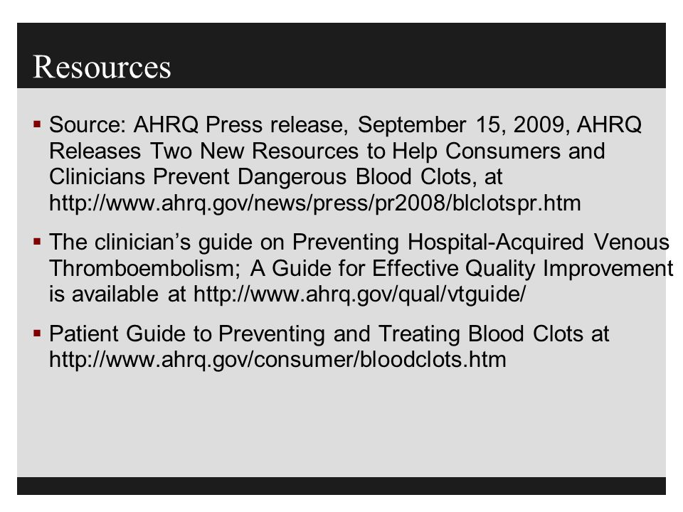 Resources  Source: AHRQ Press release, September 15, 2009, AHRQ Releases Two New Resources to Help Consumers and Clinicians Prevent Dangerous Blood C