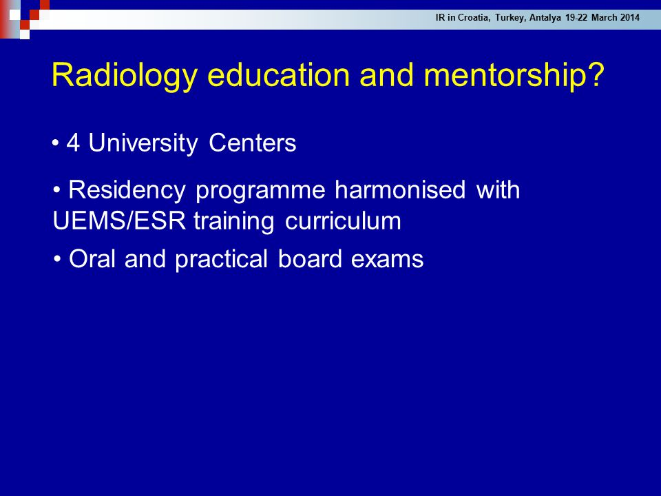 Radiology education and mentorship? 4 University Centers Residency programme harmonised with UEMS/ESR training curriculum Oral and practical board exa