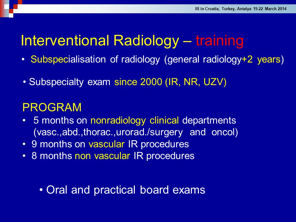 Interventional Radiology – training PROGRAM 5 months on nonradiology clinical departments (vasc.,abd.,thorac.,urorad./surgery and oncol) 9 months on v