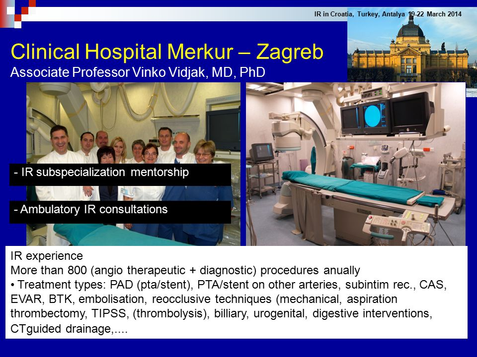 Clinical Hospital Merkur – Zagreb Associate Professor Vinko Vidjak, MD, PhD IR experience More than 800 (angio therapeutic + diagnostic) procedures an
