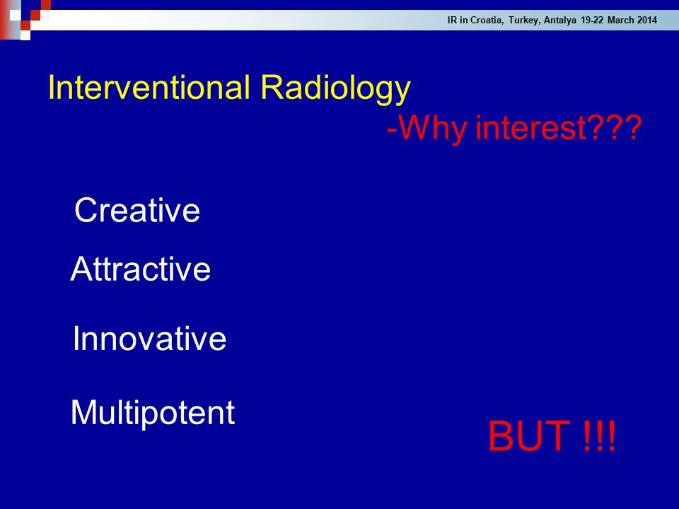 Interventional Radiology -Why interest??? BUT !!! Multipotent Creative Attractive Innovative IR in Croatia, Turkey, Antalya 19-22 March 2014