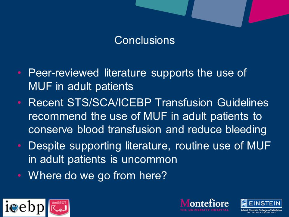 Peer-reviewed literature supports the use of MUF in adult patients Recent STS/SCA/ICEBP Transfusion Guidelines recommend the use of MUF in adult patients to conserve blood transfusion and reduce bleeding Despite supporting literature, routine use of MUF in adult patients is uncommon Where do we go from here.
