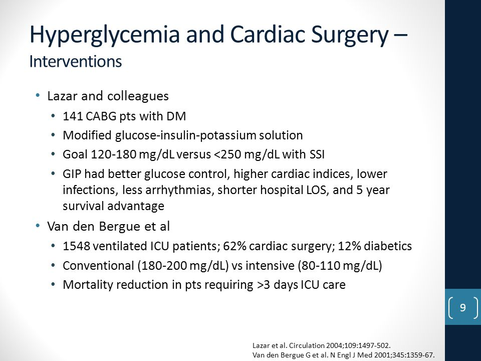 Hyperglycemia and Cardiac Surgery – Interventions Lazar and colleagues 141 CABG pts with DM Modified glucose-insulin-potassium solution Goal 120-180 mg/dL versus <250 mg/dL with SSI GIP had better glucose control, higher cardiac indices, lower infections, less arrhythmias, shorter hospital LOS, and 5 year survival advantage Van den Bergue et al 1548 ventilated ICU patients; 62% cardiac surgery; 12% diabetics Conventional (180-200 mg/dL) vs intensive (80-110 mg/dL) Mortality reduction in pts requiring >3 days ICU care Lazar et al.