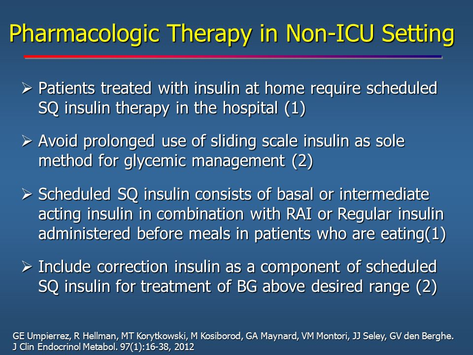 Pharmacologic Therapy in Non-ICU Setting  Patients treated with insulin at home require scheduled SQ insulin therapy in the hospital (1)  Avoid prol