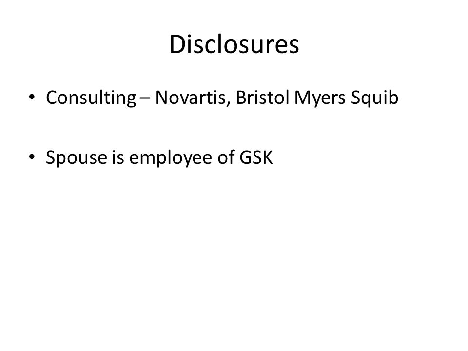 Disclosures Consulting – Novartis, Bristol Myers Squib Spouse is employee of GSK