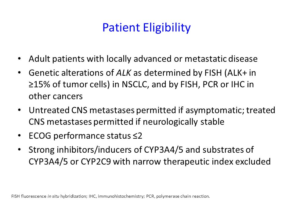 Patient Eligibility Adult patients with locally advanced or metastatic disease Genetic alterations of ALK as determined by FISH (ALK+ in ≥15% of tumor cells) in NSCLC, and by FISH, PCR or IHC in other cancers Untreated CNS metastases permitted if asymptomatic; treated CNS metastases permitted if neurologically stable ECOG performance status ≤2 Strong inhibitors/inducers of CYP3A4/5 and substrates of CYP3A4/5 or CYP2C9 with narrow therapeutic index excluded FISH fluorescence in situ hybridization; IHC, immunohistochemistry; PCR, polymerase chain reaction.