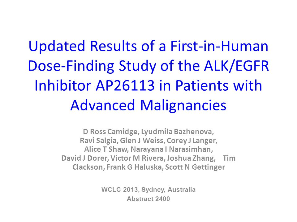 Updated Results of a First-in-Human Dose-Finding Study of the ALK/EGFR Inhibitor AP26113 in Patients with Advanced Malignancies D Ross Camidge, Lyudmila Bazhenova, Ravi Salgia, Glen J Weiss, Corey J Langer, Alice T Shaw, Narayana I Narasimhan, David J Dorer, Victor M Rivera, Joshua Zhang, Tim Clackson, Frank G Haluska, Scott N Gettinger WCLC 2013, Sydney, Australia Abstract 2400