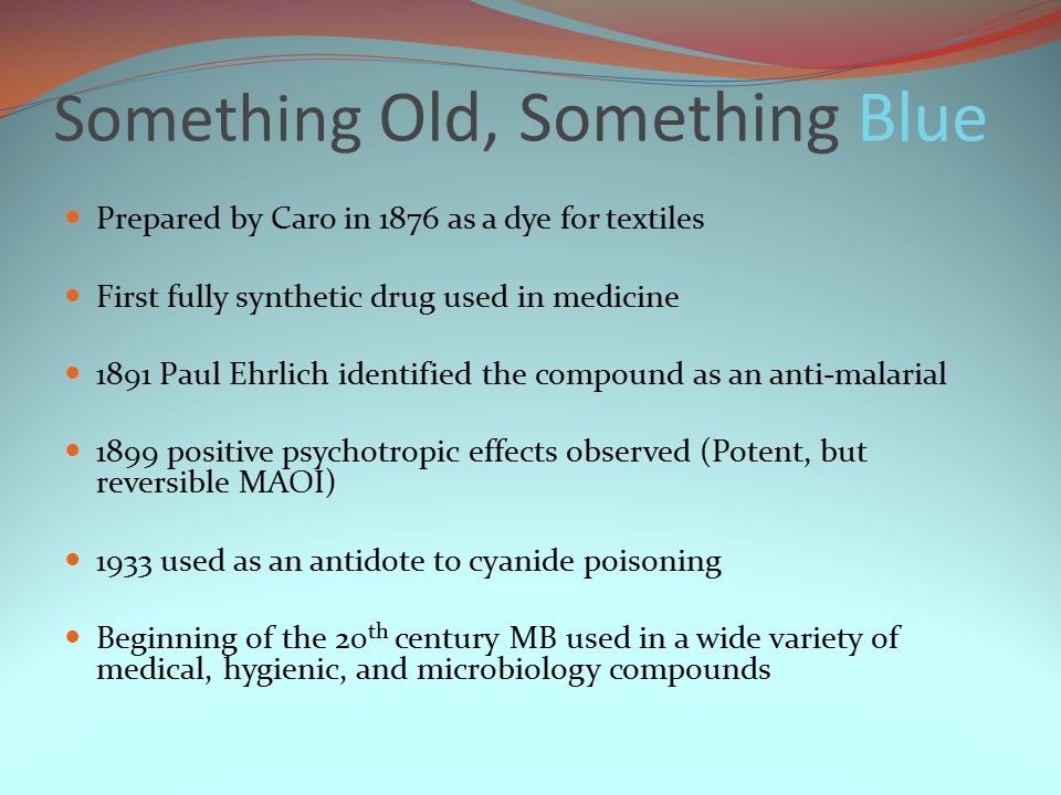 Something Old, Something Blue Prepared by Caro in 1876 as a dye for textiles First fully synthetic drug used in medicine 1891 Paul Ehrlich identified the compound as an anti-malarial 1899 positive psychotropic effects observed (Potent, but reversible MAOI) 1933 used as an antidote to cyanide poisoning Beginning of the 20 th century MB used in a wide variety of medical, hygienic, and microbiology compounds