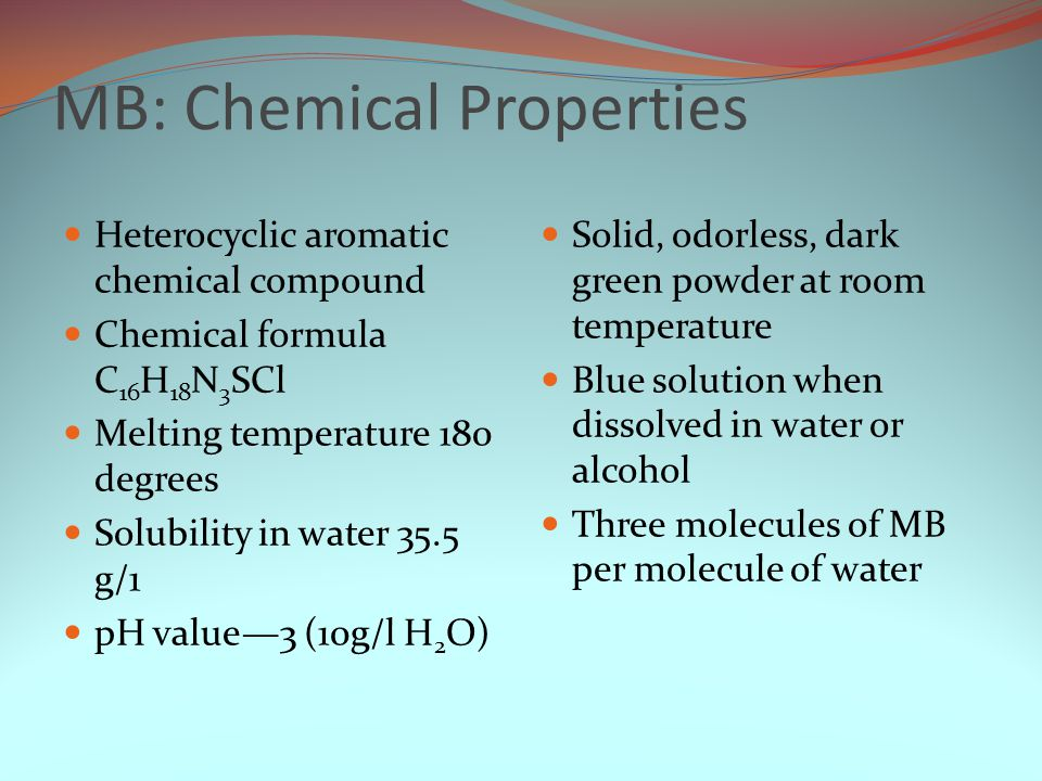 MB: Chemical Properties Heterocyclic aromatic chemical compound Chemical formula C 16 H 18 N 3 SCl Melting temperature 180 degrees Solubility in water 35.5 g/1 pH value—3 (10g/l H 2 O) Solid, odorless, dark green powder at room temperature Blue solution when dissolved in water or alcohol Three molecules of MB per molecule of water