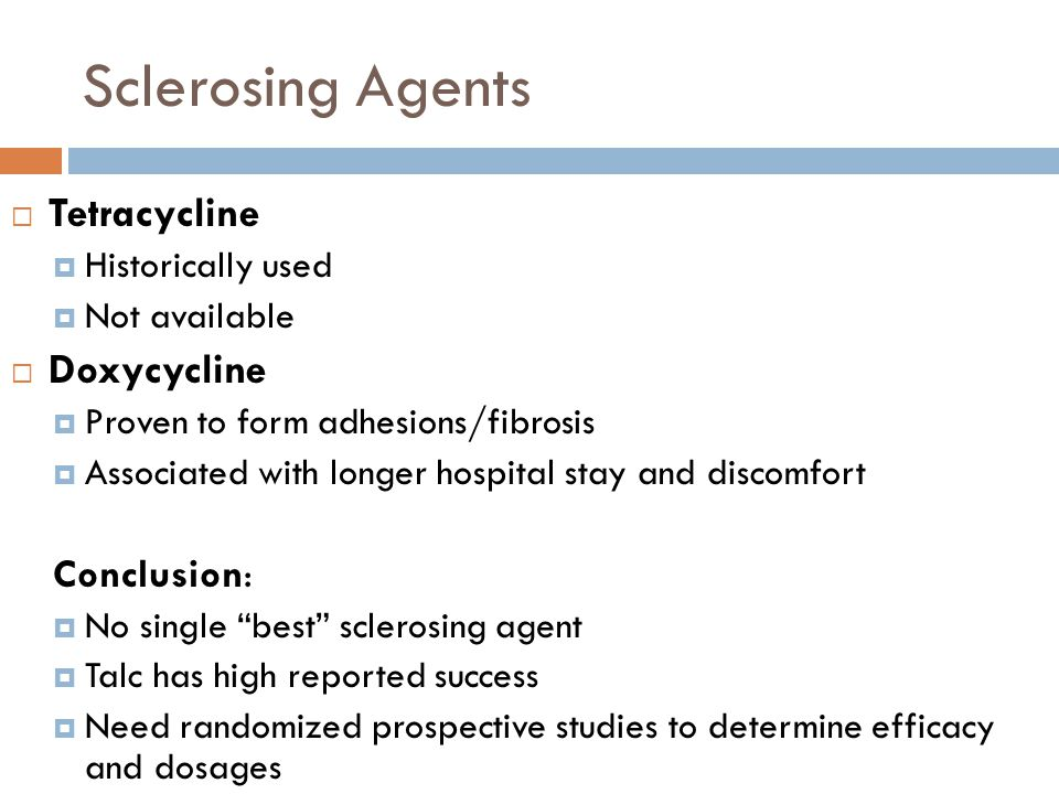 Sclerosing Agents  Tetracycline  Historically used  Not available  Doxycycline  Proven to form adhesions/fibrosis  Associated with longer hospit